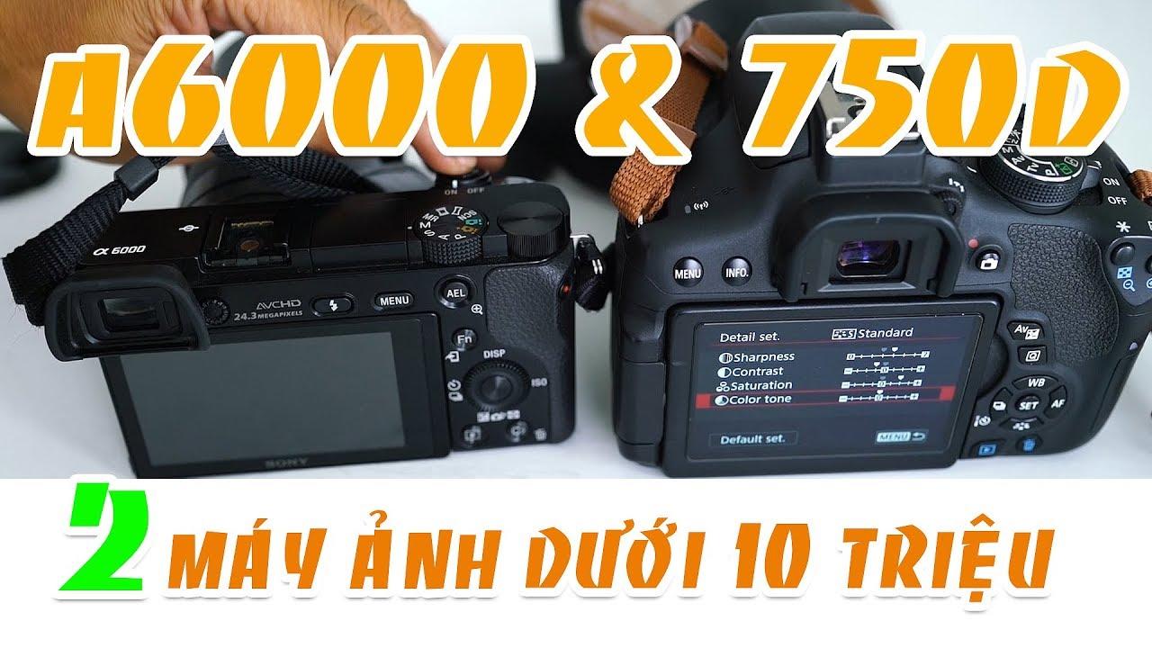 So sánh chi tiết Canon 750d VỚI Sony a6000 và thảo luận lựa chọn