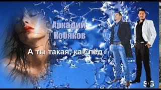 (обалденная песня) Аркадий Кобяков - А ты какая, как лёд