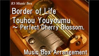 Border of Life/Touhou Youyoumu ~ Perfect Cherry Blossom. [Music Box]
