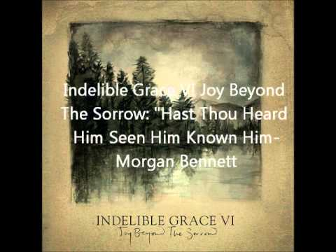 Indelible Grace- Hast Thou Heard Him, Seen Him, Know Him?