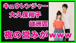 【衝撃】キュウレンジャー岐洲匠と大久保桜子が熱愛、夜の営みがwww