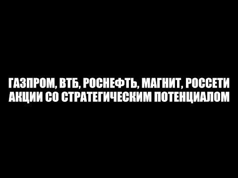 Газпром, ВТБ, Роснефть, Магнит, Россети - акции со стратегическим потенциалом