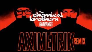 Chemical Brothers - Galvanize (AXIMETRIK Remix)
