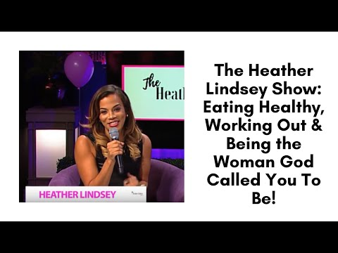 The Heather Lindsey Show: Eating Healthy, Working Out & Being the Woman God Called You To Be!
