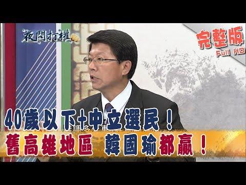 2018.10.17夜問打權完整版(上) 40歲以下+中立選民! 舊高雄地區 韓國瑜都贏!