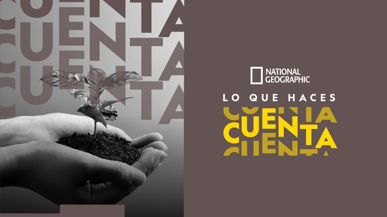 LO QUE HACES CUENTA | NATIONAL GEOGRAPHIC