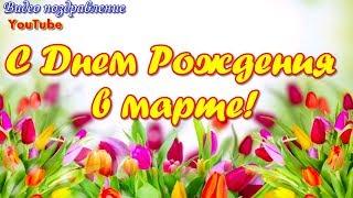 С ДНЕМ РОЖДЕНИЯ В МАРТЕ  Красивая видео открытка  Видео поздравление