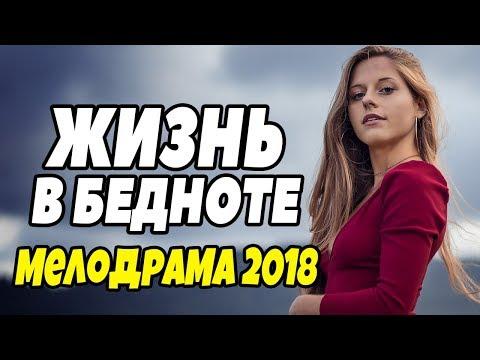мелодрама 2018 порвала всех - ЖИЗНЬ В БЕДНОТЕ / Мелодрамы 2018 новинки русские