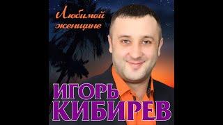 Премьера Нового Супер Альбома 2019/Игорь Кибирев - Любимой женщине