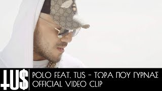Polo feat Tus - Τώρα που γυρνάς | Tora pou girnas - Official Video Clip