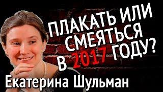 Екатерина Шульман ПЛАКАТЬ ИЛИ СМЕЯТЬСЯ В 2017 ГОДУ