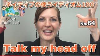 【Ecom英語レッスン】 ネイティブの使うイディオム64/100: Talk my head off
