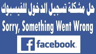 حل مشكلة الفيسبوك Sorry, Something Went Wrong عند تسجيل الدخول