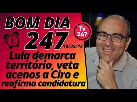 Bom dia 247 (18/5/18) - Lula demarca território e diz: Ciro, não!