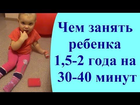 Чем занять ребенка 1,5-2 года на 30-40 минут. Чем отвлечь ребенка