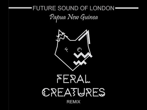 Future Sound of London - Papua new guinea - Feral Creatures Remix - FREE DOWNLOAD