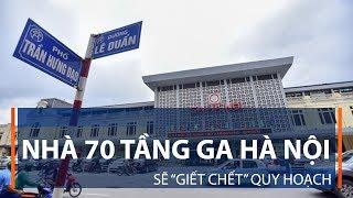 """Nhà 70 tầng Ga Hà Nội sẽ """"giết chết"""" quy hoạch   VTC1"""