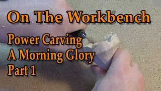 Power Carving - On The Workbench - Carving A Morning Glory Part 1