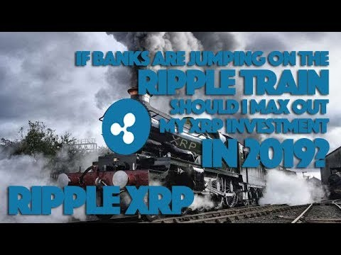 Ripple XRP: If Banks Are Jumping On The Ripple Train, Should I Max Out My XRP Investment In 2019?