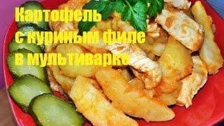 Вкусный картофель с куриным филе в мультиварке