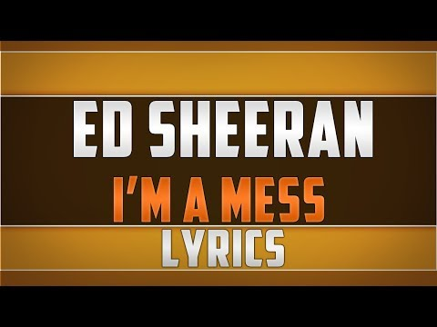 Ed Sheeran- I'm A Mess Lyrics