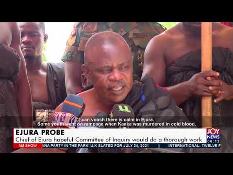 EJURA Probe: Chief of Ejura hopeful Committee of Inquiry would do a thorough work - News (22-7-21)
