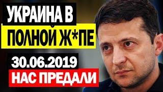 СРОЧНЫЕ НОВОСТИ УКРАИНЫ! - 30.06.2019 - ЗЕЛЕНСКИЙ В АУТЕ