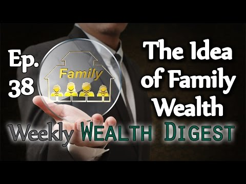 The Idea of Family Wealth - Ep. 38 Weekly Wealth Digest