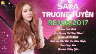 SaKa Trương Tuyền Remix 2017 - Liên Khúc Nhạc Trẻ Remix Hay Nhất Của SaKa Trương Tuyền 2017
