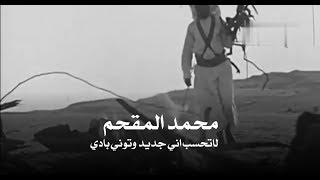 محمد المقحم لاتحسب اني جديد وتوني بادي 