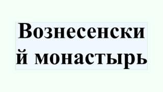 Вознесенский монастырь(Вознесенский монастырь Вознесенский монастырь — название нескольких православных монастырей: Вознесенск..., 2016-07-10T18:31:23.000Z)