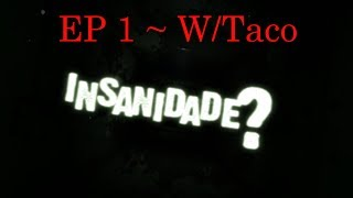 Insa...Insani... INSANIDADE! ~ EP#1 w/Taco!