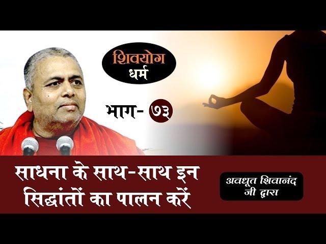 शिव योग धर्म, भाग 73 : साधना के साथ - साथ इन सिद्धांतों का पालन करें