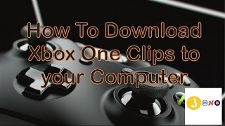 How To Download Xbox One Clips to your Computer Using Firefox TUTORIAL