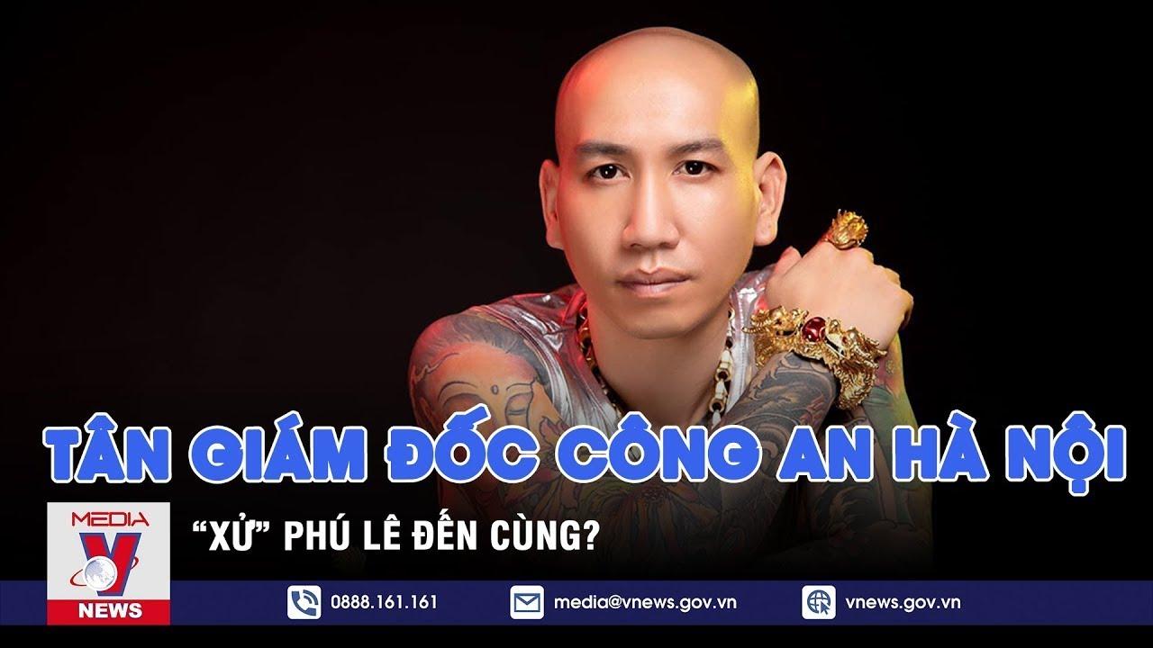 """Tân giám đốc Công an Hà Nội """"xử"""" Phú Lê đến cùng? – VNEWS"""