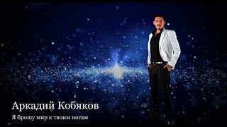 (Обалденная песня !!! Восхитительно!) Аркадий Кобяков - Я брошу мир к твоим ногам