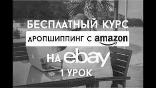 Дропшиппинг с Amazon на Ebay Бесплатный Курс - Введение Собственный Бизнес На eBay ( Урок 1)
