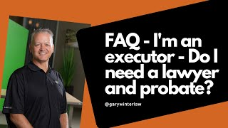 Lawvex FAQ video - I'm an executor - do I need a lawyer and probate?