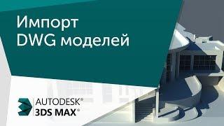 [Урок 3ds Max] Решение проблемы импорта DWG моделей в 3Ds Max