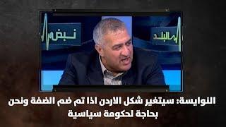 النوايسة: سيتغير شكل الاردن اذا تم ضم الضفة ونحن بحاجة لحكومة سياسية