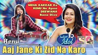 Aaj Jaane Ki Zid Na Karo - Renu   Indian Idol 10 (2018)   Neha Kakkar   Sony TV