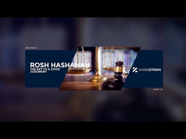 Rosh Hashanah: The Key To a Good Judgment- Emunah Part 19