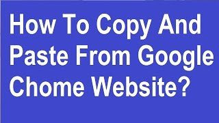 How To Copy and Paste From Google Chrome Website?