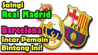 MENGEJUTKAN!!! Saingi Real Madrid, Barcelona Incar Pemain Bintang Ini!