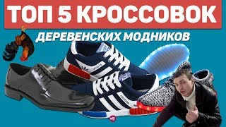 ТОП 5 КРОССОВОК ДЕРЕВЕНСКИХ МОДНИКОВ