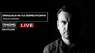 Spekulacja na tle geopolitycznym, Jarosław Urbaniak, #136 Trading Jam Session