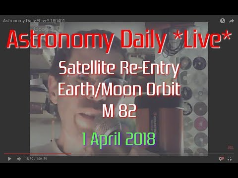 Astronomy Daily *Live* 180401 | Satellite Re-Entry, Earth/Moon Orbit, M82