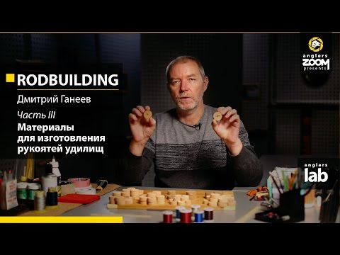 Rodbuilding. Часть 3. Материалы для изготовления рукоятей удилищ. Дмитрий Ганеев. Anglers Lab.