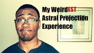 My Weirdest Astral Projection Experience