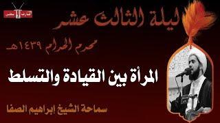 المرأة بين القيادة والتسلط | الشيخ إبراهيم الصفا | ليلة ١٣ محرم ١٤٣٩هـ | مأتم إسكان سترة الشمالي